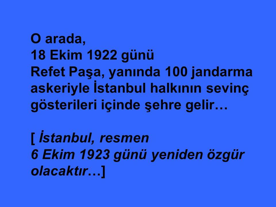 O arada, 18 Ekim 1922 günü Refet Paşa, yanında 100 jandarma askeriyle İstanbul halkının sevinç gösterileri içinde şehre gelir… [ İstanbul, resmen 6 Ekim 1923 günü yeniden özgür olacaktır…]